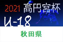 2021年度 高円宮杯 JFA U-18サッカーリーグ秋田 4/17,18結果掲載!次節4/23.24.25