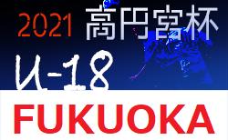 高円宮杯 JFA U-18 サッカーリーグ 2021 福岡 5/8.9 結果速報! 全ての会場において無観客で開催