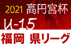 2021年度 高円宮杯JFA U-15サッカーリーグ福岡県ユース(U-15)サッカーリーグ  1〜3部昇格戦 10/16.17 結果速報中!情報お待ちしています!