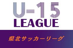 2021年度福島県U-15県北サッカーリーグ 5/8結果判明分更新!