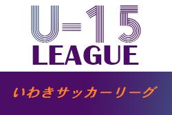 U-15いわきサッカーリーグ2021 福島  4/11結果更新!4/17は延期・次回開催未定