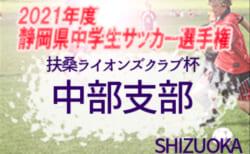 2021年度 静岡芙蓉ライオンズクラブ杯 兼 静岡県中学生サッカー選手権 中部支部予選  1次リーグ結果掲載!入力ありがとうございます!次回2次リーグ4/24,25開催!