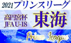 2021年度 高円宮杯U-18プリンスリーグ東海  第6節  5/8,9結果速報!