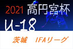 高円宮杯JFA U-18サッカーリーグ茨城 2021(IFAリーグ)5/16結果掲載 次回延期分が5/22開催