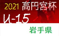 2021年度  高円宮杯JFA U-15サッカーリーグ2021岩手リーグ表更新!(5/9現在)