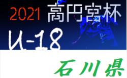 高円宮杯JFA U-18サッカーリーグ2021 石川  トップ〜フォースリーグ 5/8,9結果掲載!次5/15!