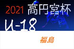 2021年度 高円宮杯JFA U-18サッカーリーグ福島(Fリーグ)5/9結果掲載!次節6/12