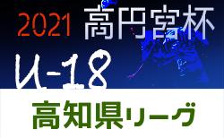 2021年度 高円宮杯 U-18 サッカーリーグ 高知県 1部・2部日程表掲載!次戦4/24