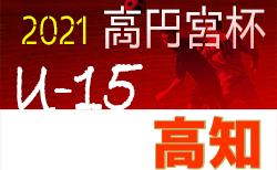 2021年度 高円宮杯 U-15 サッカーリーグ 高知県リーグ 4/17結果更新中!情報募集!