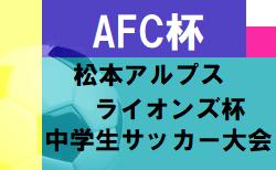 2020年度 第29回AFC杯 第6回松本アルプスラインズ杯中学生サッカー大会(長野)3/20.21開催 組合せいただきました!