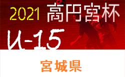 【5/5以降に延期】2021年度 高円宮杯 JFA U-15サッカーリーグ宮城(MJリーグ)1部と2部Cの組合せ掲載!