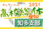 2021年度 愛知県高校総体サッカー競技 インターハイ 尾張支部予選 優勝は大成高校!県大会出場6チーム決定!