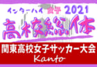 2021年度 関東高校女子サッカー大会 神奈川代表決定、5/9千葉・茨城代表決定予定!! 都県予選開催中!6/5~7に山梨県にて開催予定!