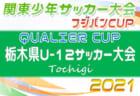 2021年度 QUALIER CUP栃木県U-12サッカー大会 ベスト16決定!! 6/13 1・2回戦全結果更新!3回戦・準々決勝は6/20開催!スコア情報をお待ちしています!