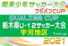 2021年度 QUALIER CUP栃木県U-12サッカー大会 宇河地区予選 4/18 1日目順位&4/25 2日目組合せ掲載!