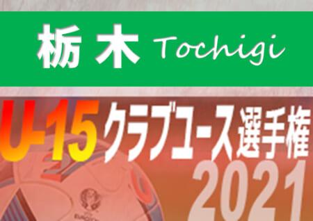 2021年度 日本クラブユースサッカー選手権U-15 栃木県予選 ベスト8激突!! 5/15,16準々決勝組合せ掲載!