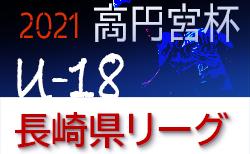 2021年度 高円宮杯U-18サッカーリーグ2021長崎県リーグ 結果掲載!結果・日程情報お待ちしています!