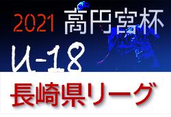 2021年度 高円宮杯U-18サッカーリーグ2021長崎県リーグ 結果更新!続報お待ちしています!