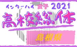 2021年度 島根県高校総体サッカー競技(女子の部)インターハイ 組合せ掲載!5/27無観客にて開催!