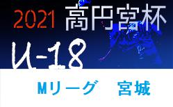 2021年度 高円宮杯 宮城県リーグU-18(Mリーグ) 1部・2部の日程情報更新! 5/15,16 結果速報!