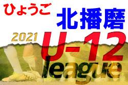 2021年度 北播磨少年リーグU-12(兵庫)第5.6節7/22結果一部更新! 未判明分情報募集中です! 次回9/11