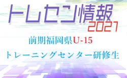 【メンバー】2021年度 前期福岡県U-15 トレーニングセンター 選考結果 発表のお知らせ!