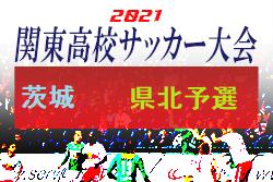 2021年度 第64回関東高校サッカー大会茨城県(県北地区予選)県大会進出校決定!結果いただきました