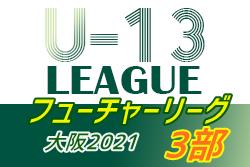 【大会延期・エントリー期間6/15~6/25】フューチャーリーグ大阪2021 U-13・3部 7/31開幕!組合せ情報お待ちしています!