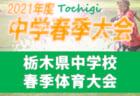 2021年度 栃木県中学校春季体育大会サッカー大会 芳賀代表決定!! 5/16まで地区大会開催中!5/28組合せ抽選、6/4~6開催!