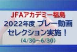 2022年度【JFAアカデミー福島】現小学6年生対象のプレー動画セレクション実施!4/30~6/20