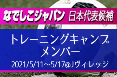 【なでしこジャパン】日本女子代表候補トレーニングキャンプ  メンバー発表! 5/11~5/17@Jヴィレッジ
