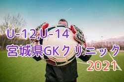 2021年度 U-12,U-14 宮城県サッカー協会 GKクリニック 6月~開催!