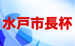 2021第43回水戸市長杯争奪少年サッカー大会 5/29.30結果掲載!次回6/26開催