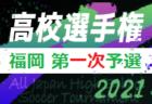2021年度 第100回全国高校サッカー選手権福岡大会 第一次予選  7/24 結果掲載!二回戦 7/26