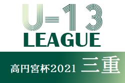 高円宮杯JFAU-13サッカーリーグ2021三重 7/22結果掲載!入力ありがとうございます!次節8/29