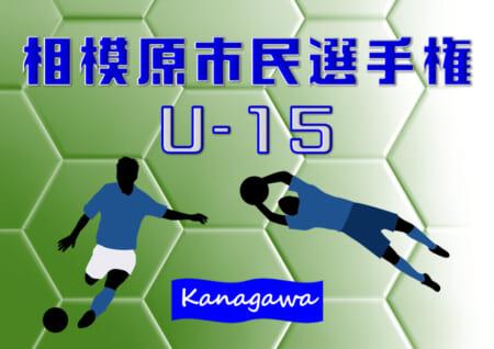 2021年度 相模原市民選手権 U-15 (神奈川県) ベスト8続々決定!! 6/12 2回戦結果更新!準々決勝は6/20開催!あと3試合の情報をお待ちしています!!