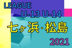 2021年度 七ヶ浜・松島 U-13 U-14 リーグ (宮城)6/19結果速報!