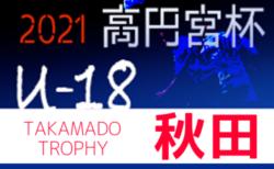 2021年度 高円宮杯 JFA U-18サッカーリーグ秋田  6/19,20結果速報!
