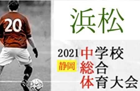 2021年度  浜松地区中学校夏季総体 サッカー競技の部(静岡)6/19,20結果掲載!次回日程情報をお待ちしています!