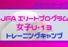 34名が参加!【JFAエリートプログラム女子U-13】トレーニングキャンプ  メンバー・スケジュール掲載! 2021/6/24~6/27@福島