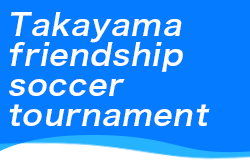 2021年度 第40回Takayama friendship soccer tournament(岐阜 高山招待大会)7/31,8/1組合せ掲載!
