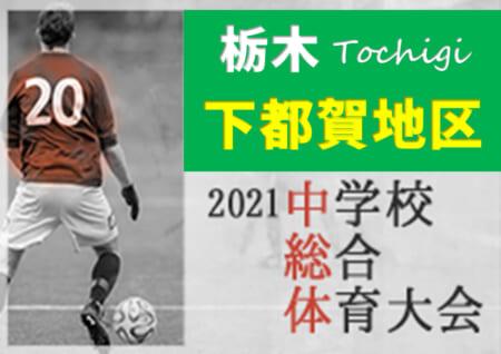 2021年度 栃木県中学校総合体育大会サッカー大会 下都賀地区大会 PK戦を制して都賀が優勝!6校が県大会出場!! 全結果情報ありがとうございます!