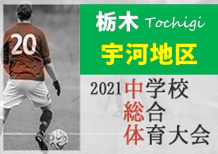 2021年度 宇河地区総合体育大会サッカー大会 (栃木県) 横川がPK戦を制して優勝!県春体優勝の上河内を含めた8校が県大会出場!! 情報ありがとうございます!