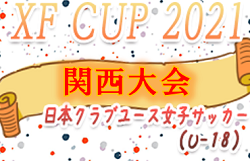 XF CUP 2021 第3回 日本クラブユース女子U-18 関西予選 優勝はセレッソ大阪堺ガールズ!全国大会出場決定!