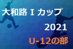 2021年度 大和路 I カップ2021 U-12の部(奈良県開催) 7/25結果掲載(判明分)!情報をお待ちしています!