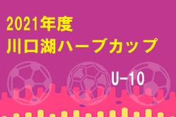 2021年度 川口湖ハーブカップU-10 山梨 7/28~30結果速報!