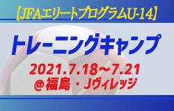 メンバー・スケジュール掲載!【JFAエリートプログラムU-14】トレーニングキャンプ  2021.7.18~7.21@福島・Jヴィレッジ