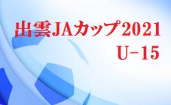 出雲JAカップ2021 U-15 島根 結果お待ちしています。7/27~29開催