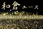 速報!2021年度 第9回 和倉ユースサッカー大会(石川開催) ベスト8決定!次準々決勝・準決勝7/30!