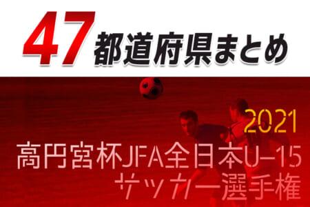 【2021高円宮杯U-15】全日本U-15サッカー選手権(代表決定戦,プレーオフ)【47都道府県まとめ】